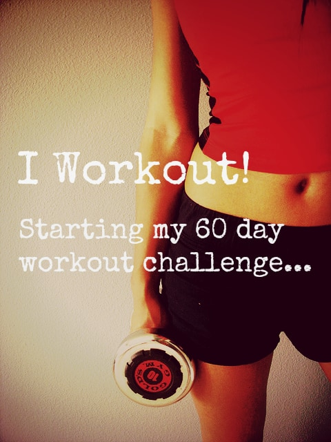 I workout! Starting my 60 Day Workout Challenge…..