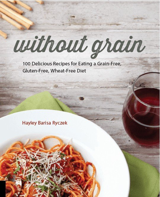 Without Grain; 100 Delicious Recipes for Eating a Grain-Free, Gluten-Free, Wheat-Free Diet by Hayley Barisa Ryczek